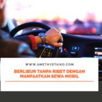 Berlibur Tanpa Ribet dengan Manfaatkan Sewa Mobil